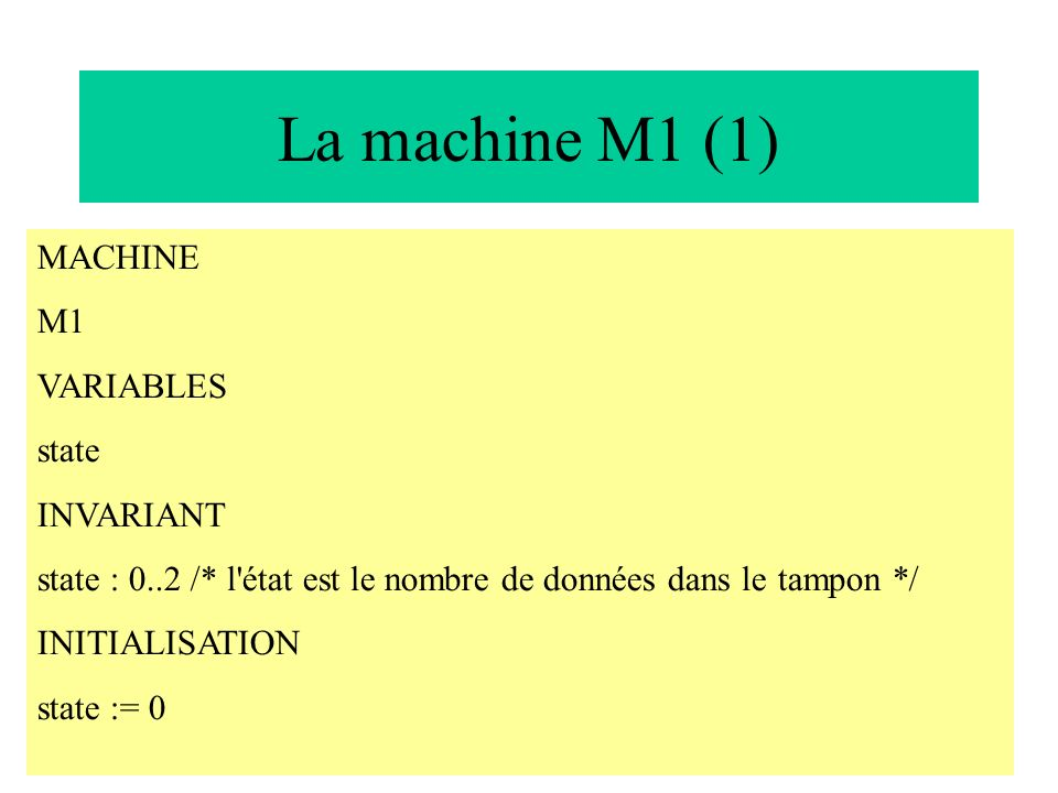 La machine M1 (1) MACHINE M1 VARIABLES state INVARIANT