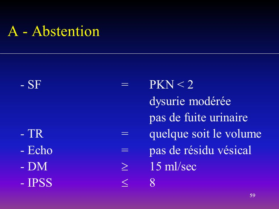 A - Abstention - SF = PKN < 2 dysurie modérée pas de fuite urinaire