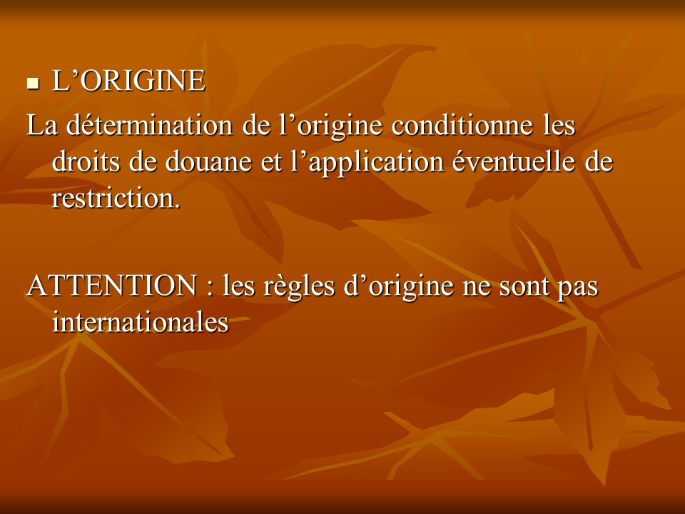 L'ORIGINE La détermination de l'origine conditionne les droits de douane et l'application éventuelle de restriction.