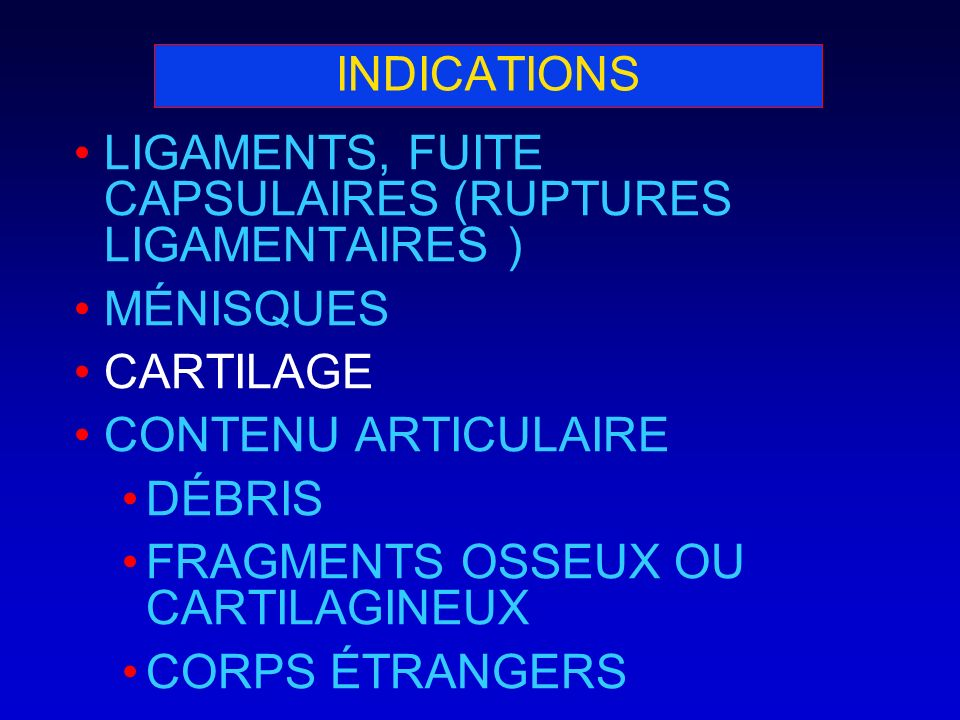 INDICATIONS LIGAMENTS, FUITE CAPSULAIRES (RUPTURES LIGAMENTAIRES ) MÉNISQUES. CARTILAGE. CONTENU ARTICULAIRE.