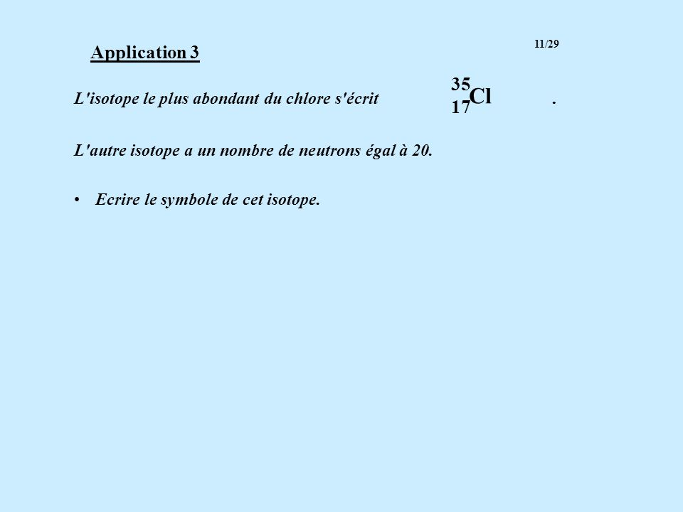 Cl Application 3 35 17 L isotope le plus abondant du chlore s écrit .