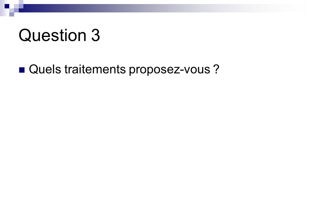 Question 3 Quels traitements proposez-vous
