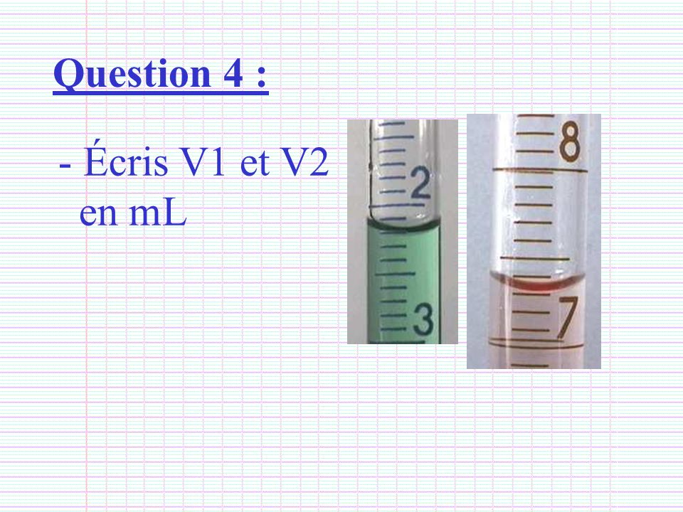 Question 4 : Écris V1 et V2 en mL