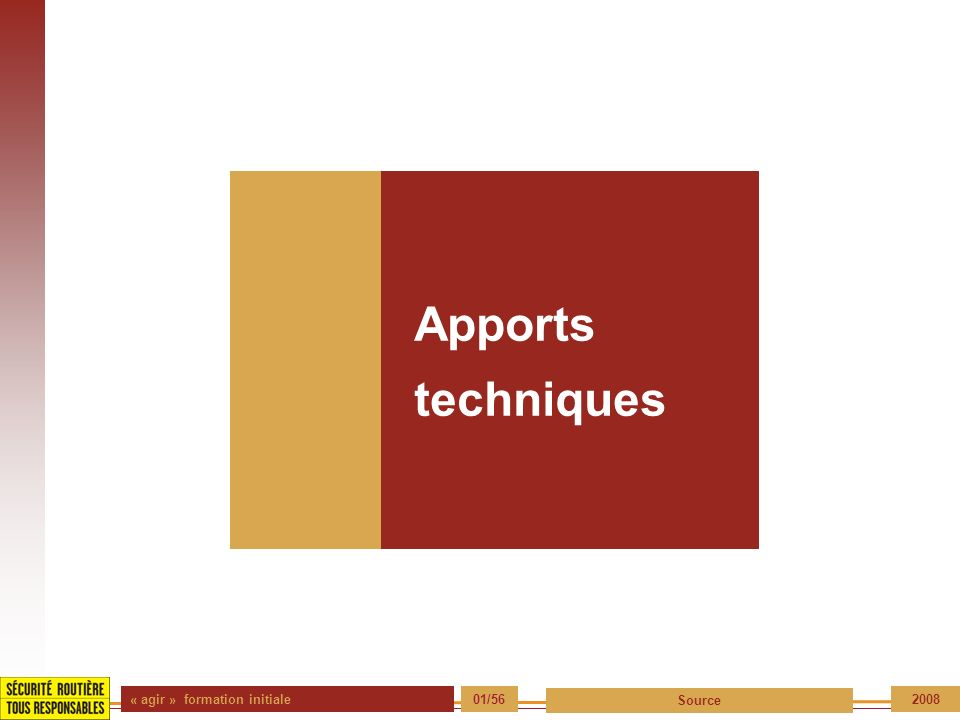 Apports techniques « agir » formation initiale 01/56 Source 2008
