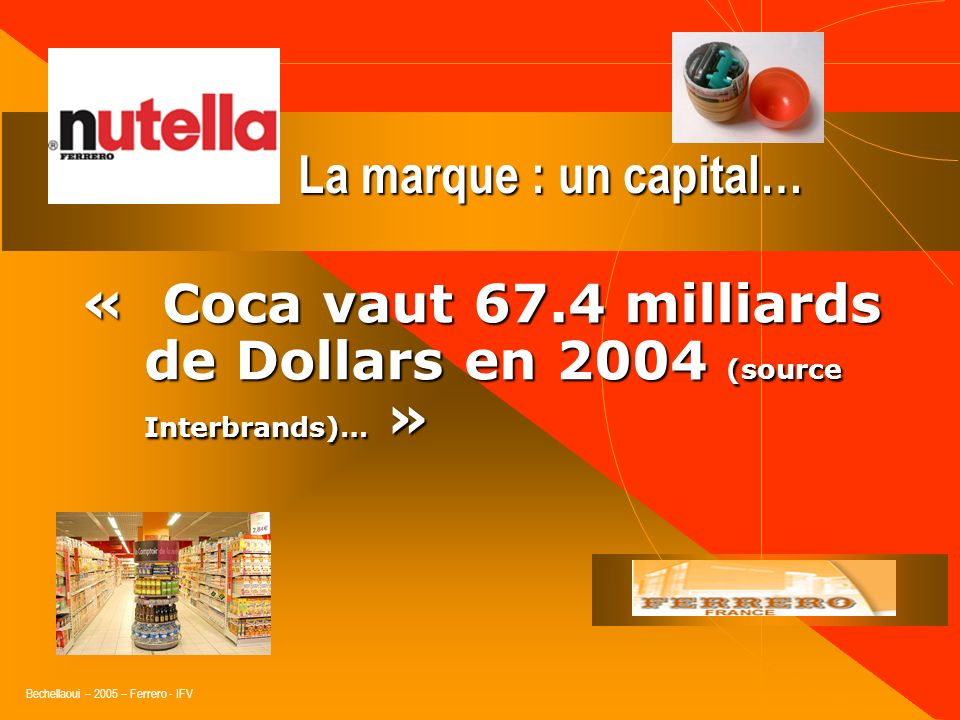 La marque : un capital… « Coca vaut 67.4 milliards de Dollars en 2004 (source Interbrands)… »