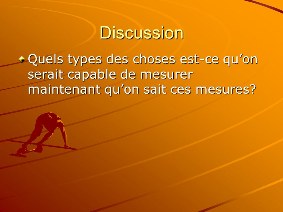 Discussion Quels types des choses est-ce qu'on serait capable de mesurer maintenant qu'on sait ces mesures