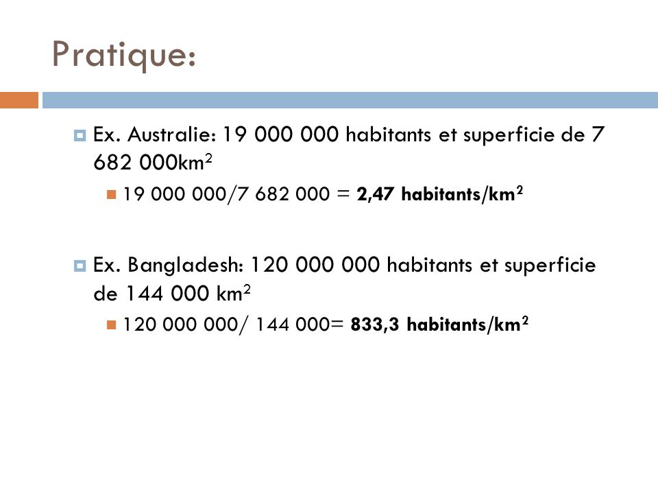 Pratique: Ex. Australie: 19 000 000 habitants et superficie de 7 682 000km2. 19 000 000/7 682 000 = 2,47 habitants/km2.