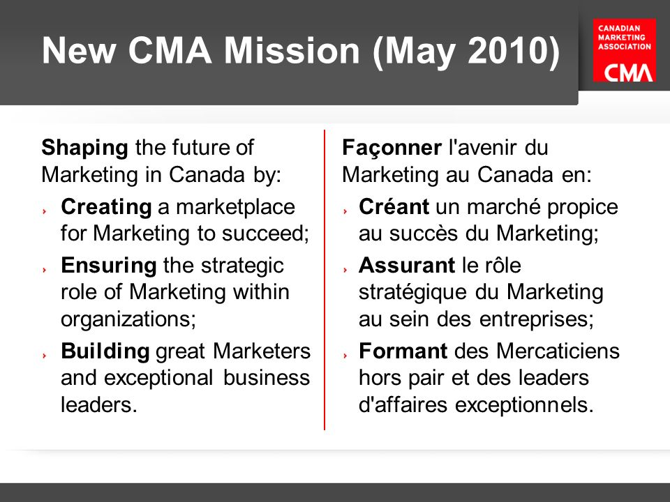 New CMA Mission (May 2010) Shaping the future of Marketing in Canada by: Creating a marketplace for Marketing to succeed;