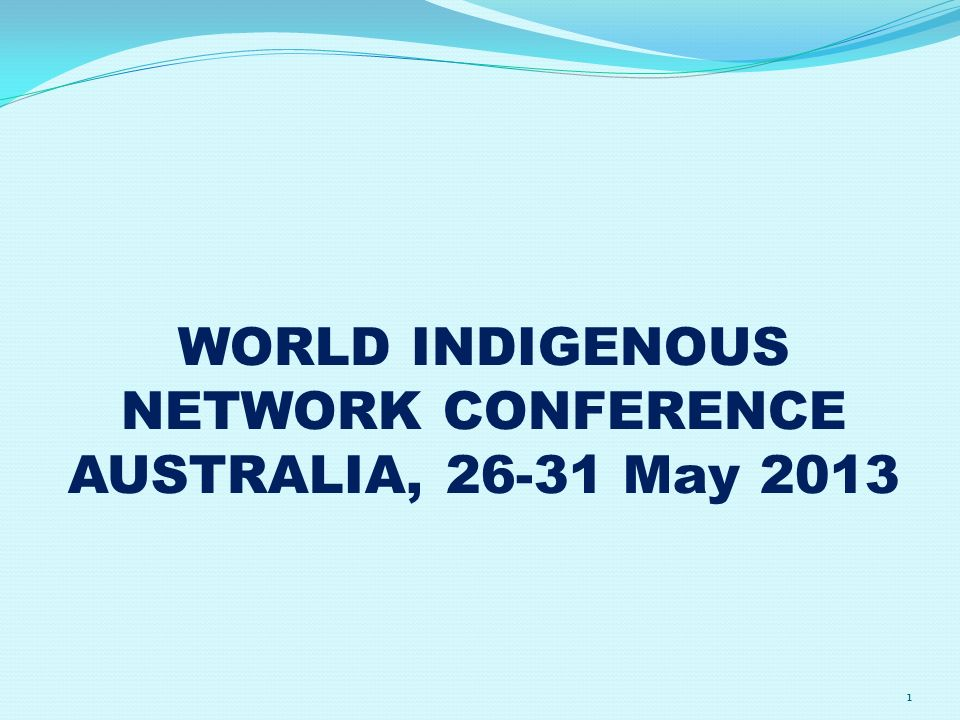 WORLD INDIGENOUS NETWORK CONFERENCE AUSTRALIA, May 2013