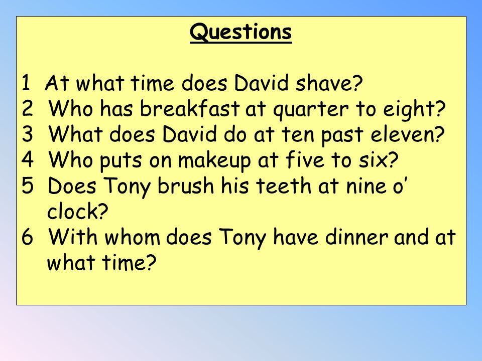 Questions At what time does David shave Who has breakfast at quarter to eight What does David do at ten past eleven