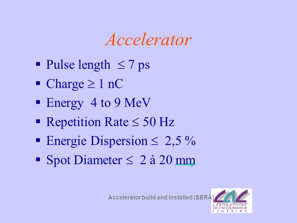 Accelerator Pulse length  7 ps Charge  1 nC Energy 4 to 9 MeV