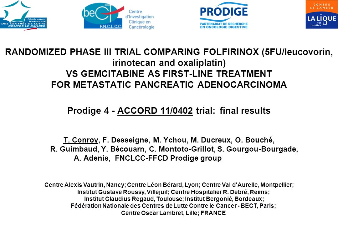 RANDOMIZED PHASE III TRIAL COMPARING FOLFIRINOX (5FU/leucovorin, irinotecan and oxaliplatin) VS GEMCITABINE AS FIRST-LINE TREATMENT FOR METASTATIC PANCREATIC ADENOCARCINOMA Prodige 4 - ACCORD 11/0402 trial: final results