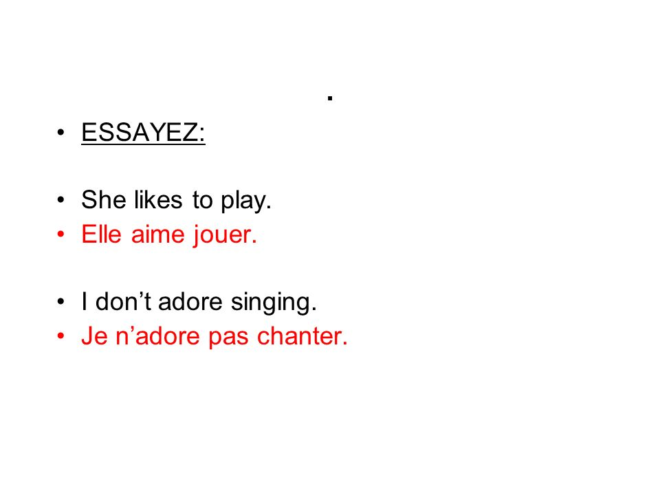 . ESSAYEZ: She likes to play. Elle aime jouer. I don't adore singing.