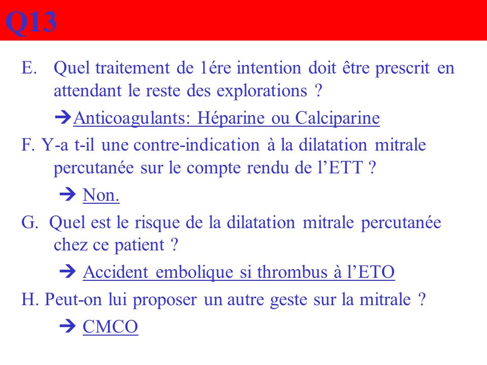 Q13 Quel traitement de 1ére intention doit être prescrit en attendant le reste des explorations Anticoagulants: Héparine ou Calciparine.