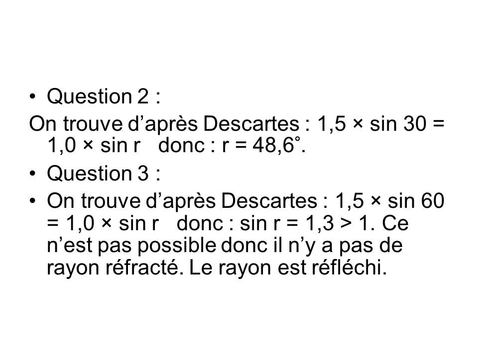Question 2 : On trouve d'après Descartes : 1,5 × sin 30 = 1,0 × sin r donc : r = 48,6°. Question 3 :