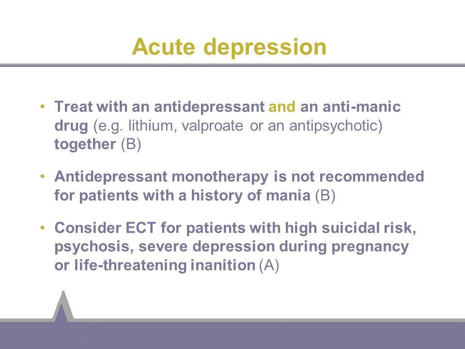 Acute depression Treat with an antidepressant and an anti-manic drug (e.g. lithium, valproate or an antipsychotic) together (B)