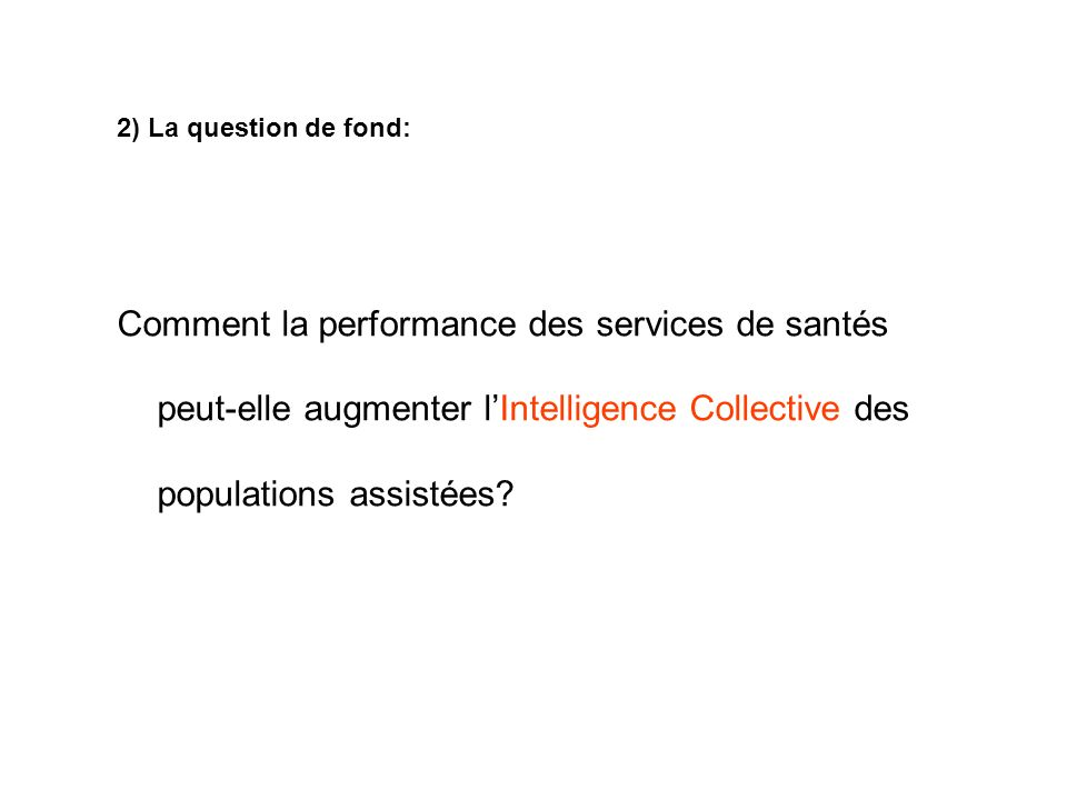 2) La question de fond: Comment la performance des services de santés peut-elle augmenter l'Intelligence Collective des populations assistées