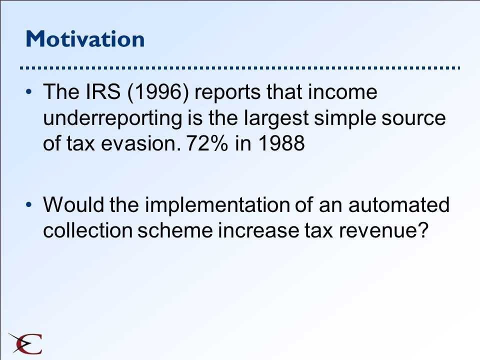Motivation The IRS (1996) reports that income underreporting is the largest simple source of tax evasion. 72% in